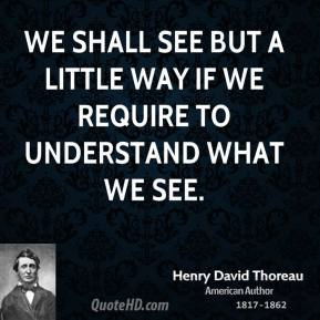 We shall see but a little way if we require to understand what we see.