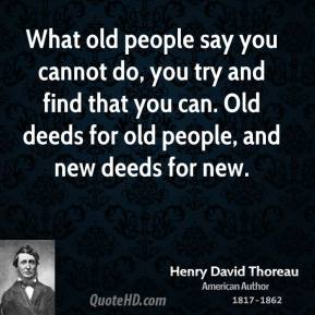 Henry David Thoreau - What old people say you cannot do, you try and find that you can. Old deeds for old people, and new deeds for new.