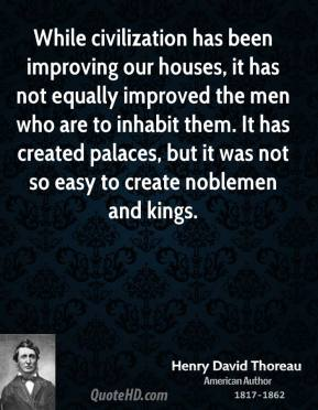 Henry David Thoreau - While civilization has been improving our houses, it has not equally improved the men who are to inhabit them. It has created palaces, but it was not so easy to create noblemen and kings.