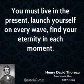 You must live in the present, launch yourself on every wave, find your eternity in each moment.