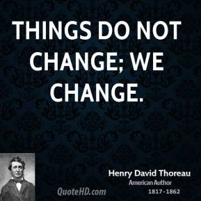 Henry David Thoreau - Things do not change; we change.