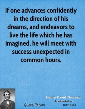 If one advances confidently in the direction of his dreams, and endeavors to live the life which he has imagined, he will meet with success unexpected in common hours.