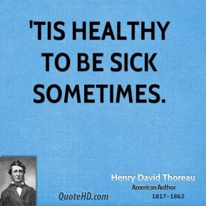 'Tis healthy to be sick sometimes.