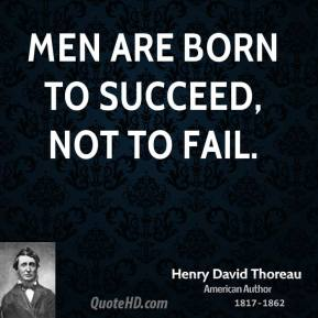Men are born to succeed, not to fail.