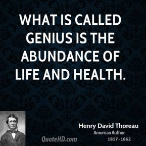 What is called genius is the abundance of life and health.