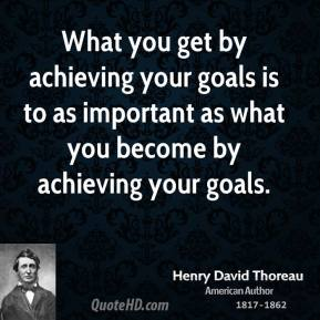 What you get by achieving your goals is to as important as what you become by achieving your goals.