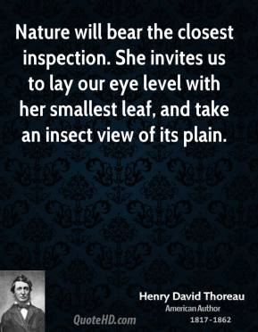 Nature will bear the closest inspection. She invites us to lay our eye level with her smallest leaf, and take an insect view of its plain.