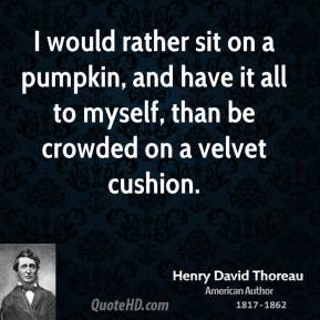 Henry David Thoreau - I would rather sit on a pumpkin, and have it all to myself, than be crowded on a velvet cushion.