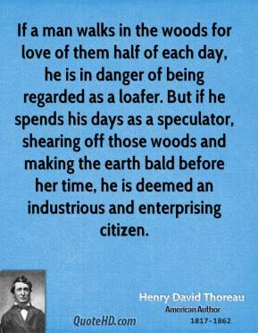 Henry David Thoreau - If a man walks in the woods for love of them half of each day, he is in danger of being regarded as a loafer. But if he spends his days as a speculator, shearing off those woods and making the earth bald before her time, he is deemed an industrious and enterprising citizen.
