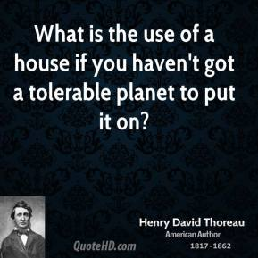 Henry David Thoreau - What is the use of a house if you haven't got a tolerable planet to put it on?