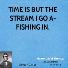Time is but the stream I go a-fishing in.