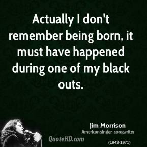 Jim Morrison - Actually I don't remember being born, it must have happened during one of my black outs.