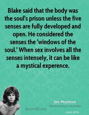 Jim Morrison - Blake said that the body was the soul's prison unless the five senses are fully developed and open. He considered the senses the 'windows of the soul.' When sex involves all the senses intensely, it can be like a mystical experence.