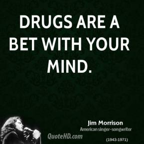 Drugs are a bet with your mind.