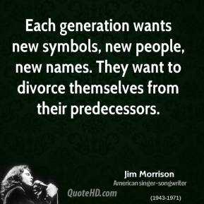 Jim Morrison - Each generation wants new symbols, new people, new names. They want to divorce themselves from their predecessors.