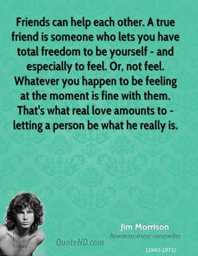 Jim Morrison - Friends can help each other. A true friend is someone who lets you have total freedom to be yourself - and especially to feel. Or, not feel. Whatever you happen to be feeling at the moment is fine with them. That's what real love amounts to - letting a person be what he really is.