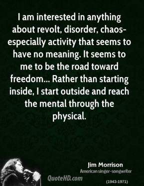 Jim Morrison - I am interested in anything about revolt, disorder, chaos-especially activity that seems to have no meaning. It seems to me to be the road toward freedom... Rather than starting inside, I start outside and reach the mental through the physical.