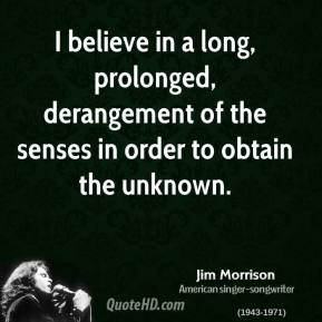I believe in a long, prolonged, derangement of the senses in order to obtain the unknown.