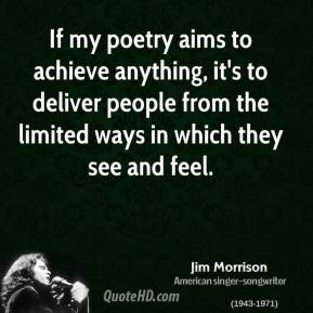 Jim Morrison - If my poetry aims to achieve anything, it's to deliver people from the limited ways in which they see and feel.