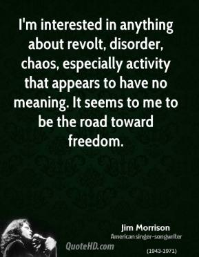 Jim Morrison - I'm interested in anything about revolt, disorder, chaos, especially activity that appears to have no meaning. It seems to me to be the road toward freedom.