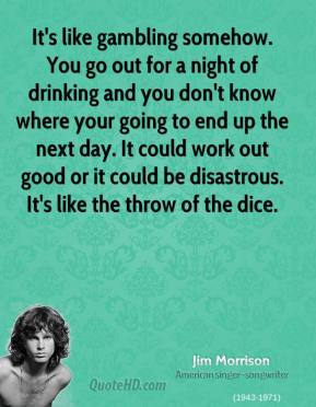 Jim Morrison - It's like gambling somehow. You go out for a night of drinking and you don't know where your going to end up the next day. It could work out good or it could be disastrous. It's like the throw of the dice.