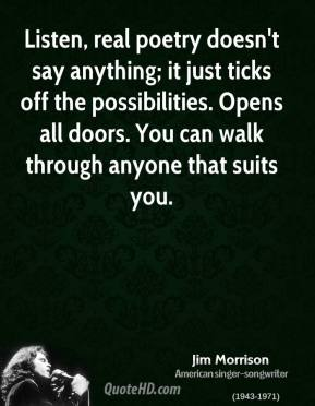 Jim Morrison - Listen, real poetry doesn't say anything; it just ticks off the possibilities. Opens all doors. You can walk through anyone that suits you.