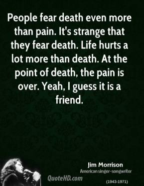People fear death even more than pain. It's strange that they fear death. Life hurts a lot more than death. At the point of death, the pain is over. Yeah, I guess it is a friend.