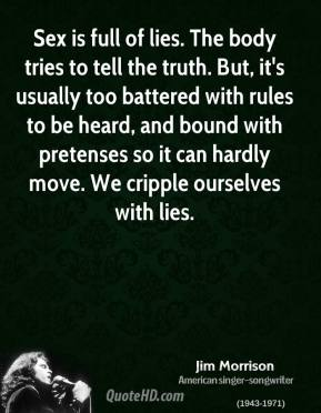 Jim Morrison - Sex is full of lies. The body tries to tell the truth. But, it's usually too battered with rules to be heard, and bound with pretenses so it can hardly move. We cripple ourselves with lies.