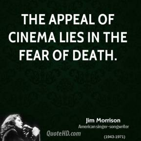 Jim Morrison - The appeal of cinema lies in the fear of death.