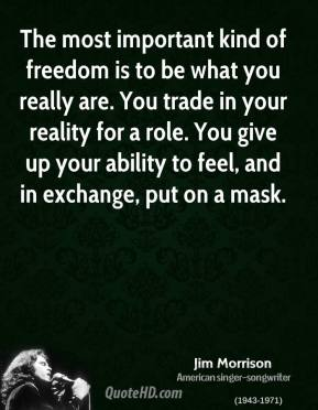 Jim Morrison - The most important kind of freedom is to be what you really are. You trade in your reality for a role. You give up your ability to feel, and in exchange, put on a mask.