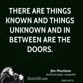 Jim Morrison - There are things known and things unknown and in between are the doors.