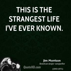 This is the strangest life I've ever known.