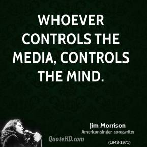 Jim Morrison - Whoever controls the media, controls the mind.