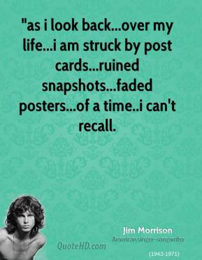 "Jim Morrison  - ""as i look back...over my life...i am struck by post cards...ruined snapshots...faded posters...of a time..i can't recall."