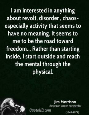 Jim Morrison  - I am interested in anything about revolt, disorder , chaos-especially activity that seems to have no meaning. It seems to me to be the road toward freedom... Rather than starting inside, I start outside and reach the mental through the physical.