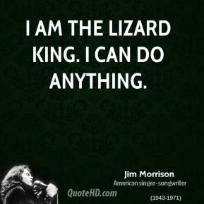I am the lizard king. I can do anything.