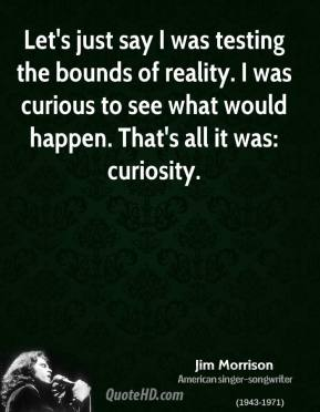 Let's just say I was testing the bounds of reality. I was curious to see what would happen. That's all it was: curiosity.