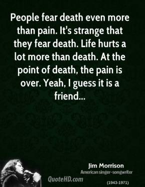 People fear death even more than pain. It's strange that they fear death. Life hurts a lot more than death. At the point of death, the pain is over. Yeah, I guess it is a friend...