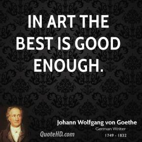 Johann Wolfgang von Goethe - In art the best is good enough.