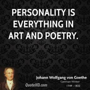 Johann Wolfgang von Goethe - Personality is everything in art and poetry.