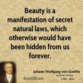Beauty is a manifestation of secret natural laws, which otherwise would have been hidden from us forever.