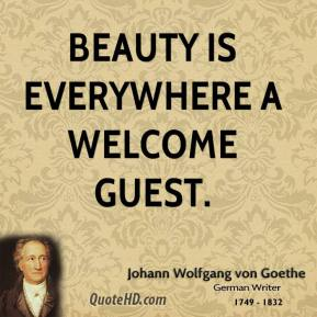 Johann Wolfgang von Goethe - Beauty is everywhere a welcome guest.