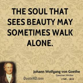 Johann Wolfgang von Goethe - The soul that sees beauty may sometimes walk alone.