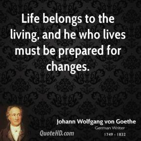 Life belongs to the living, and he who lives must be prepared for changes.