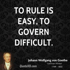 Johann Wolfgang von Goethe - To rule is easy, to govern difficult.