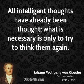 Johann Wolfgang von Goethe - All intelligent thoughts have already been thought; what is necessary is only to try to think them again.