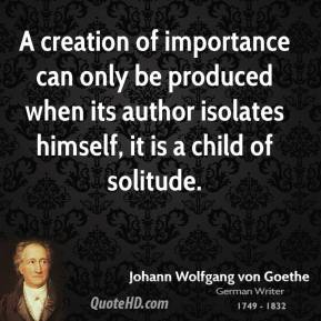 A creation of importance can only be produced when its author isolates himself, it is a child of solitude.