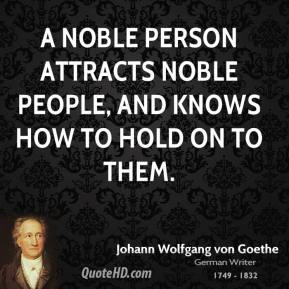 A noble person attracts noble people, and knows how to hold on to them.