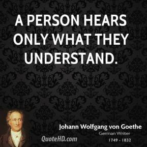Johann Wolfgang von Goethe - A person hears only what they understand.