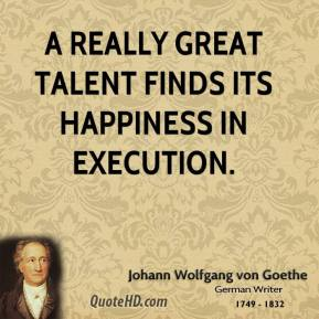 Johann Wolfgang von Goethe - A really great talent finds its happiness in execution.